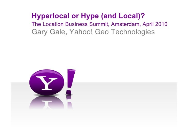 Hyperlocal or Hype (and Local)? The Location Business Summit, Amsterdam, April 2010 Gary Gale, Yahoo! Geo Technologies