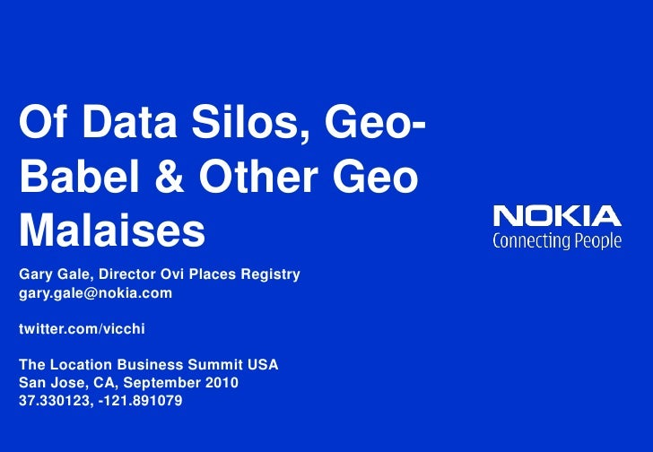 Of Data Silos, Geo-Babel & Other Geo Malaises<br />Gary Gale, Director Ovi Places Registry<br />gary.gale@nokia.com<br />t...