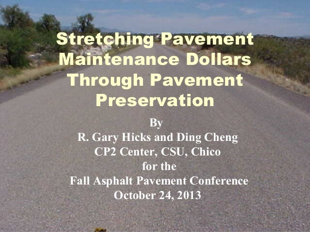 Stretching Pavement Maintenance Dollars Through Pavement Preservation By R. Gary Hicks and Ding Cheng CP2 Center, CSU, Chi...