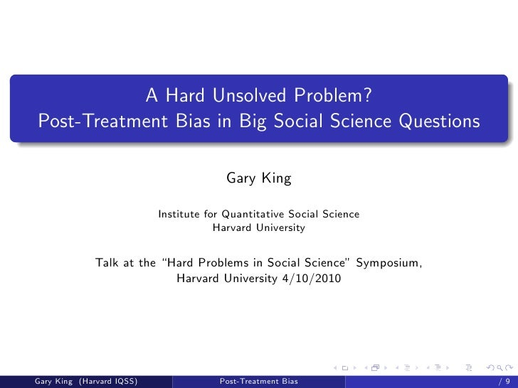Gary King- Hard Unsolved Problem in Social Science:Post Treatment Bias