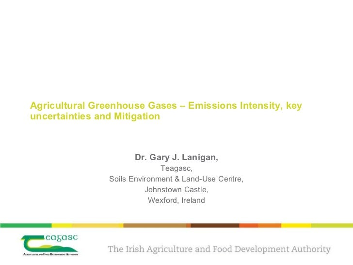 Agricultural Greenhouse Gases – Emissions Intensity, key uncertainties and Mitigation Dr. Gary J. Lanigan, Teagasc, Soils ...