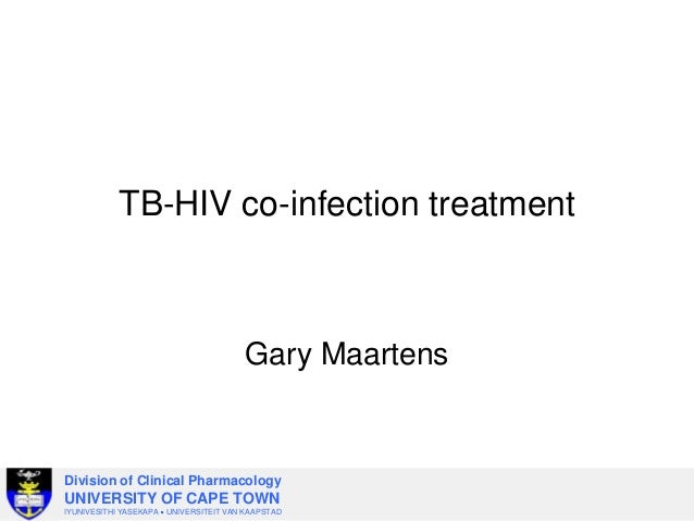 TB-HIV co-infection treatment  Gary Maartens  Division of Clinical Pharmacology  UNIVERSITY OF CAPE TOWN IYUNIVESITHI YASE...