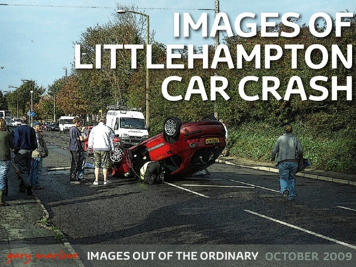 IMAGES OF               LITTLEHAMPTON                    CAR CRASH    !        gary marlowe   IMAGES OUT OF THE ORDINARY O...