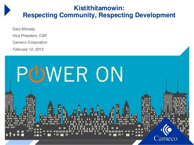 Kistithitamowin:     Respecting Community, Respecting DevelopmentGary MerastyVice President, CSRCameco CorporationFebruary...