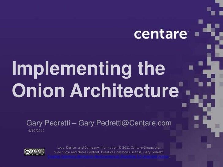Implementing theOnion Architecture Gary Pedretti – Gary.Pedretti@Centare.com 4/19/2012                    Logo, Design, an...
