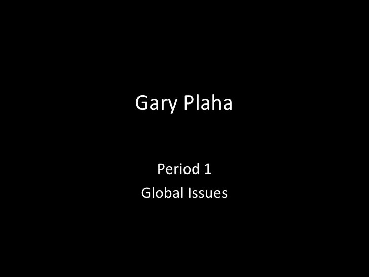 Gary Plaha<br />Period 1 <br />Global Issues<br />