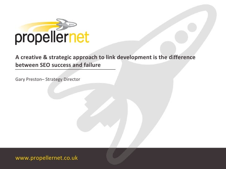 A creative & strategic approach to link development is the difference between SEO success and failure Gary Preston– Strate...