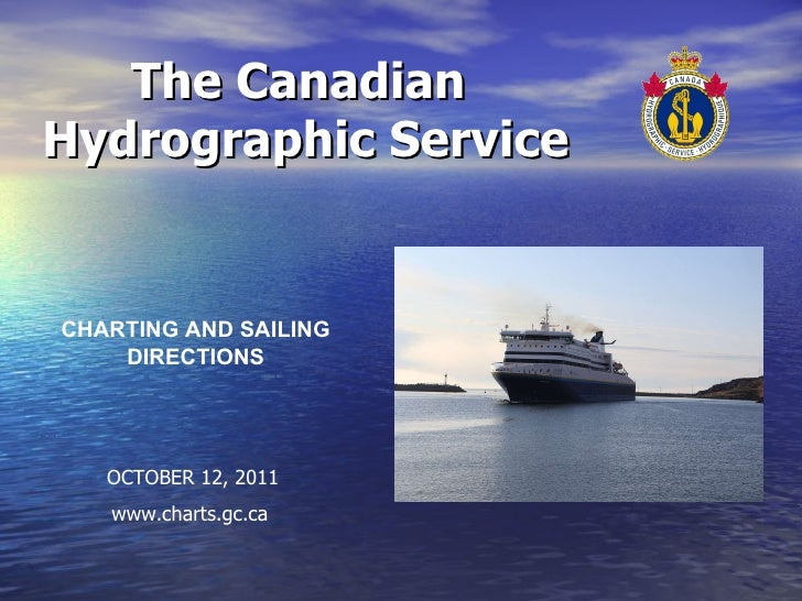 The Canadian  Hydrographic Service CHARTING AND SAILING DIRECTIONS OCTOBER 12, 2011 www.charts.gc.ca