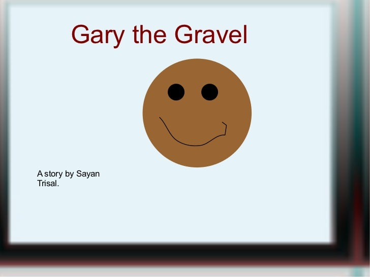 Gary the Gravel A story by Sayan Trisal.