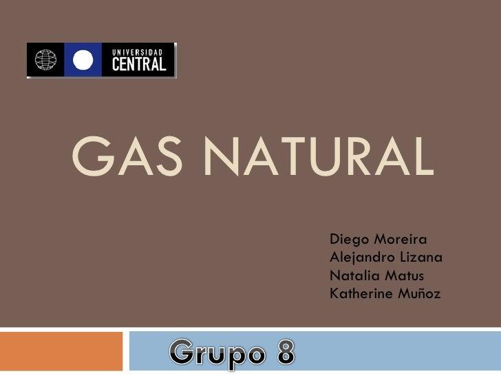 GAS NATURAL Diego Moreira Alejandro Lizana Natalia Matus Katherine Muñoz
