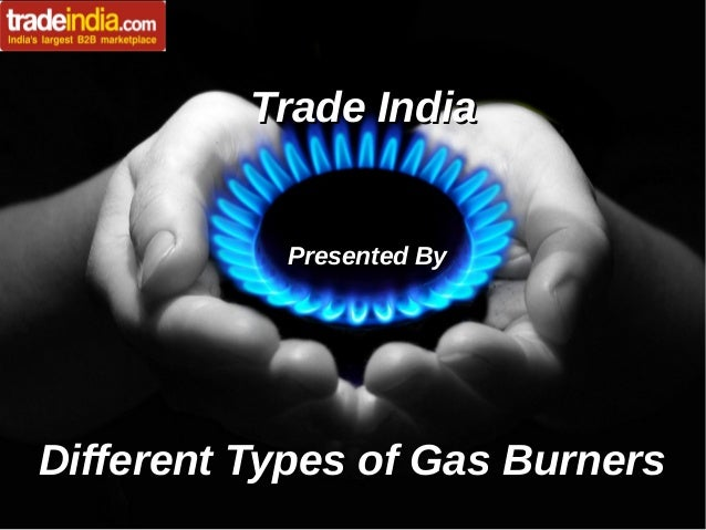Trade IndiaTrade India Presented ByPresented By Different Types of Gas BurnersDifferent Types of Gas Burners