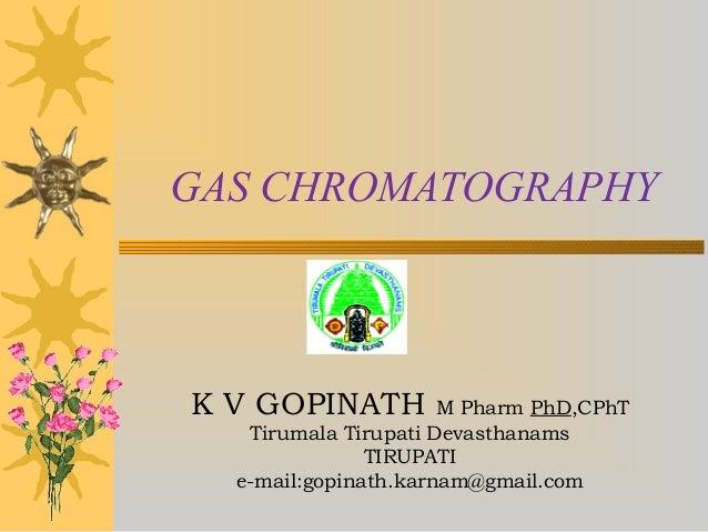 K V GOPINATH M Pharm PhD,CPhT Tirumala Tirupati Devasthanams TIRUPATI e-mail:gopinath.karnam@gmail.com GAS CHROMATOGRAPHY