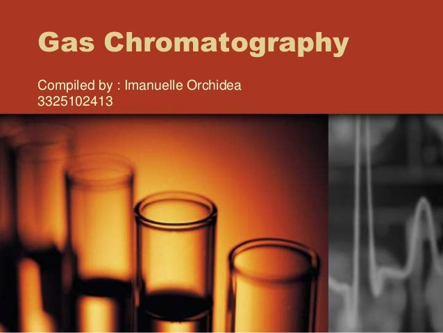 Gas Chromatography Compiled by : Imanuelle Orchidea 3325102413
