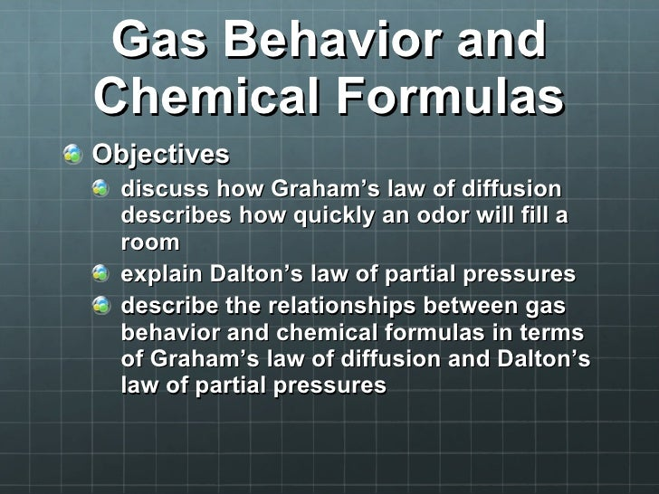 Gas Behavior and Chemical Formulas <ul><li>Objectives </li></ul><ul><ul><li>discuss how Graham's law of diffusion describe...
