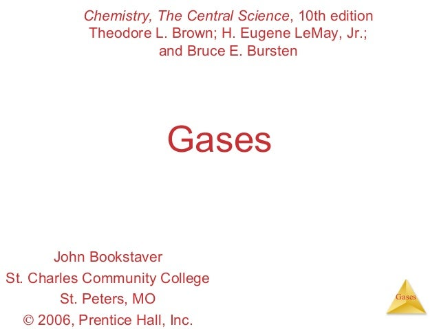 Chemistry, The Central Science, 10th edition Theodore L. Brown; H. Eugene LeMay, Jr.; and Bruce E. Bursten  Gases John Boo...