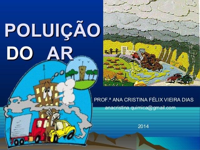 POLUIÇÃO DO AR PROF.ª ANA CRISTINA FÉLIX VIEIRA DIAS anacristina.quimica@gmail.com  2014