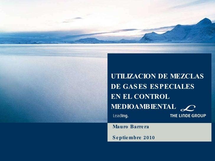 UTILIZACION DE MEZCLAS DE GASES ESPECIALES EN EL CONTROL MEDIOAMBIENTAL Mauro Barrera Septiembre 2010