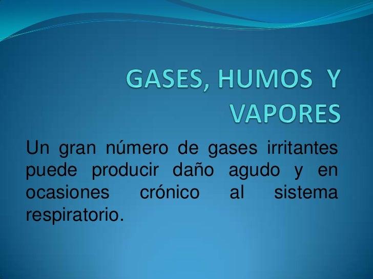 GASES, HUMOS  Y VAPORES <br />Un gran número de gases irritantes puede producir daño agudo y en ocasiones crónico al siste...