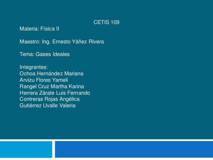 CETIS 109Materia: Física IIMaestro: Ing. Ernesto Yáñez RiveraTema: Gases IdealesIntegrantes:Ochoa Hernández MarianaArvizu ...