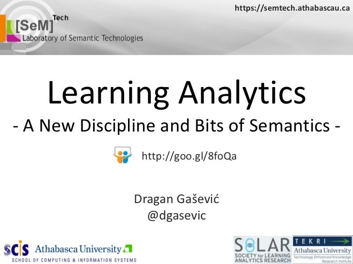 Learning Analytics - A New Discipline and Bits of Semantics - Dragan Ga šević @dgasevic https://semtech.athabascau.ca http...