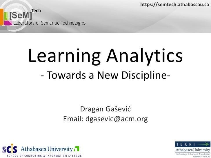 Learning Analytics - Towards a New Discipline- Dragan Ga šević Email: dgasevic@acm.org https://semtech.athabascau.ca