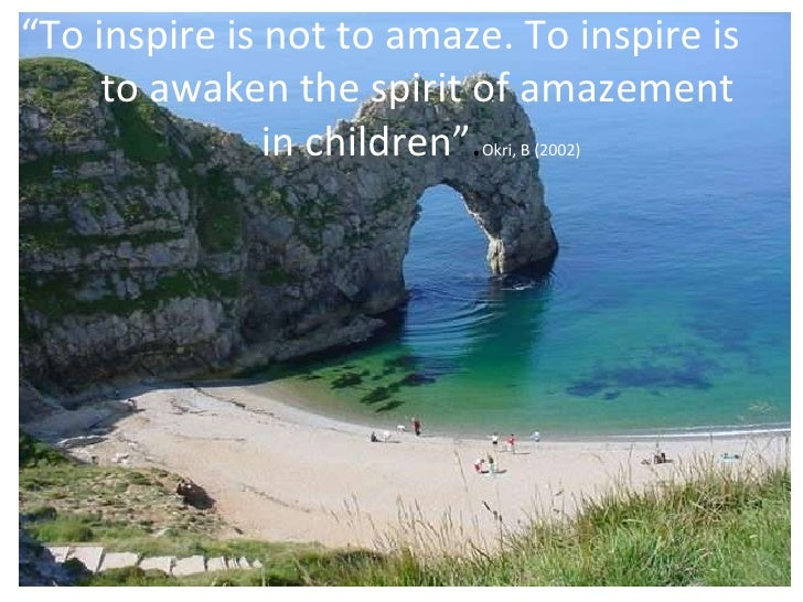 """ To inspire is not to amaze. To inspire is  to awaken the spirit of amazement  in children"" . Okri, B (2002)"