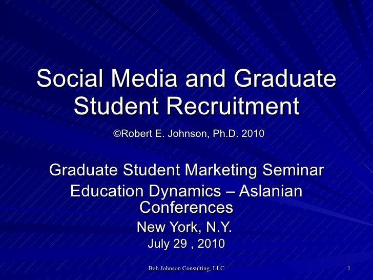 Social Media and Graduate Student Recruitment   ©Robert E. Johnson, Ph.D. 2010 Graduate Student Marketing Seminar Educatio...