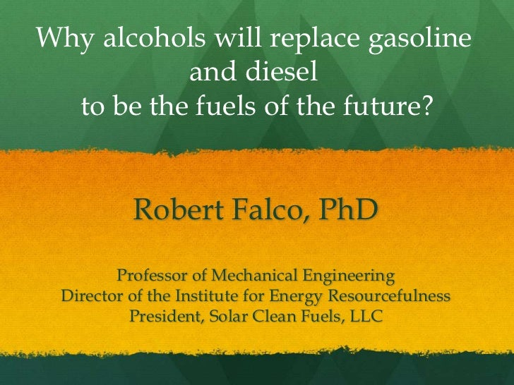Why alcohols will replace gasoline           and diesel  to be the fuels of the future?          Robert Falco, PhD        ...