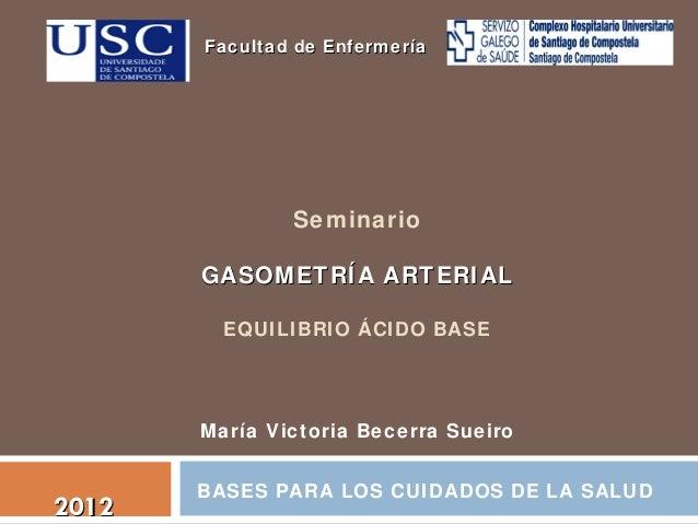 Facultad de Enfermería  Seminario GASOMETRÍA ARTERIAL EQUILIBRIO ÁCIDO BASE  María Victoria Becerra Sueiro  2012  BASES PA...