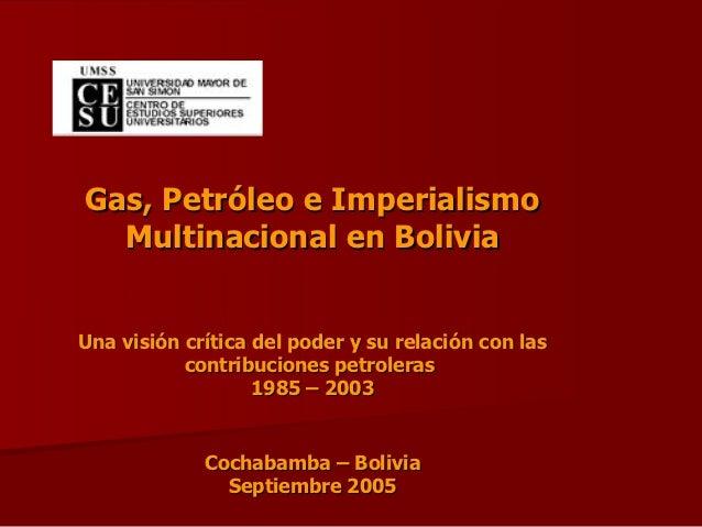 Gas, Petróleo e Imperialismo  Multinacional en BoliviaUna visión crítica del poder y su relación con las           contrib...