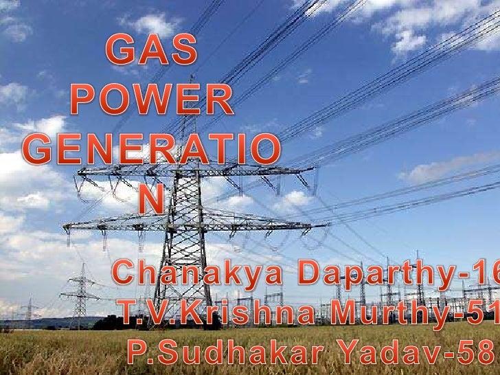 GAS POWER <br />GENERATION<br />Chanakya Daparthy-16<br />T.V.Krishna Murthy-51<br />P.Sudhakar Yadav-58<br />