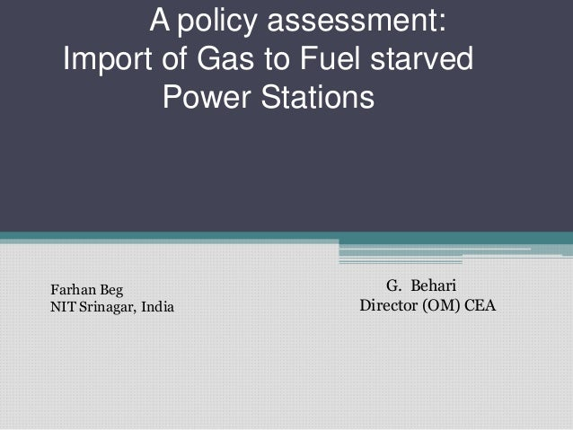 A policy assessment: Import of Gas to Fuel starved Power Stations  Farhan Beg NIT Srinagar, India  G. Behari Director (OM)...