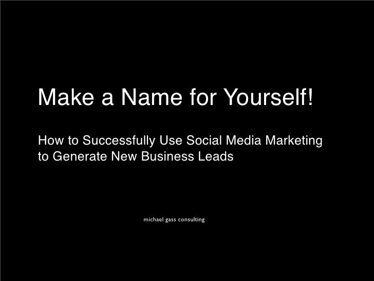 Make a Name for Yourself!How to Successfully Use Social Media Marketingto Generate New Business Leads                 mich...