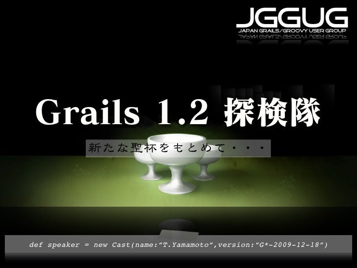 "JGGUG                                              japan grails/groovy user group     def speaker = new Cast(name:""T.Yamam..."