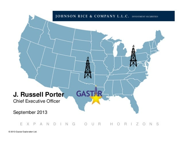 © 2013 Gastar Exploration Ltd. E X P A N D I N G O U R H O R I Z O N S J. Russell Porter Chief Executive Officer September...