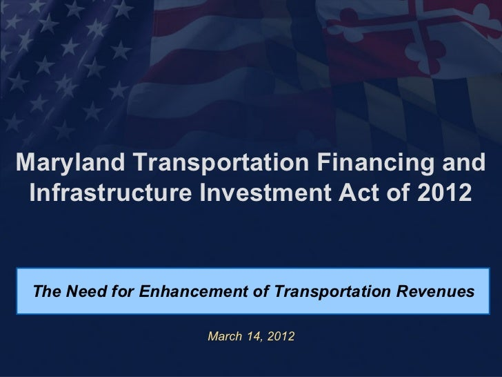Maryland Transportation Financing and Infrastructure Investment Act of 2012 The Need for Enhancement of Transportation Rev...