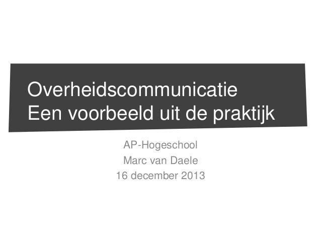 Overheidscommunicatie Een voorbeeld uit de praktijk AP-Hogeschool Marc van Daele 16 december 2013