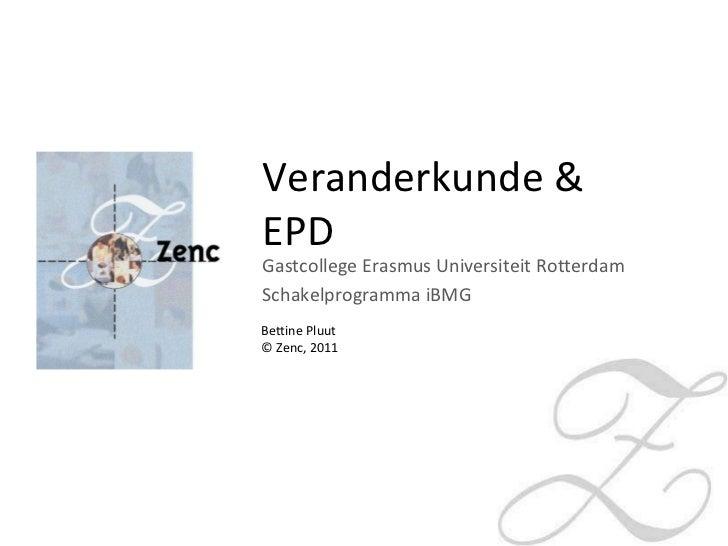 Veranderkunde & EPD Gastcollege Erasmus Universiteit Rotterdam Schakelprogramma iBMG Bettine Pluut © Zenc, 2011