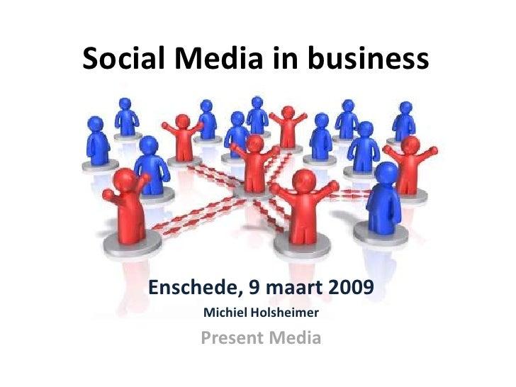Social Media in business         Enschede, 9 maart 2009          Michiel Holsheimer          Present Media