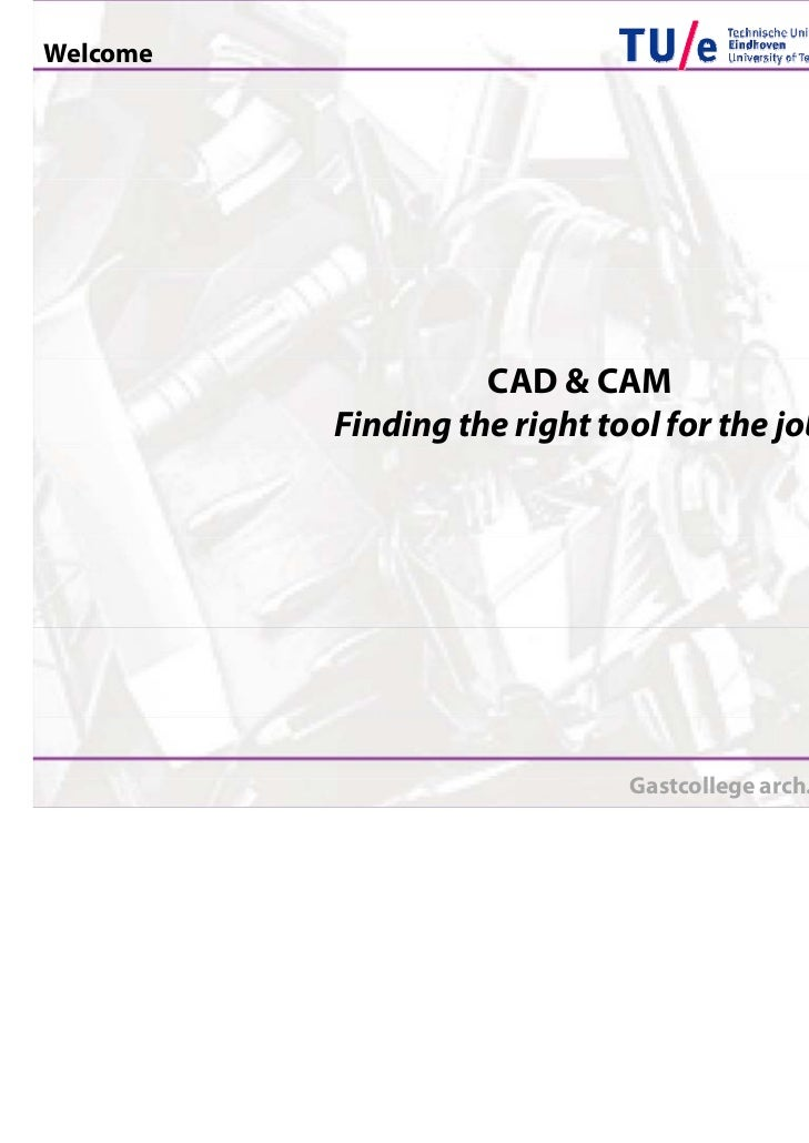 Welcome                    CAD & CAM          Finding the right tool for the job                              Gastcollege ...
