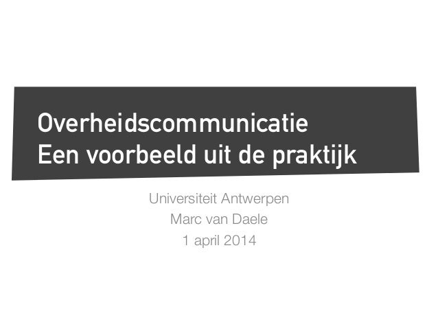 Universiteit Antwerpen Marc van Daele 1 april 2014 Overheidscommunicatie Een voorbeeld uit de praktijk