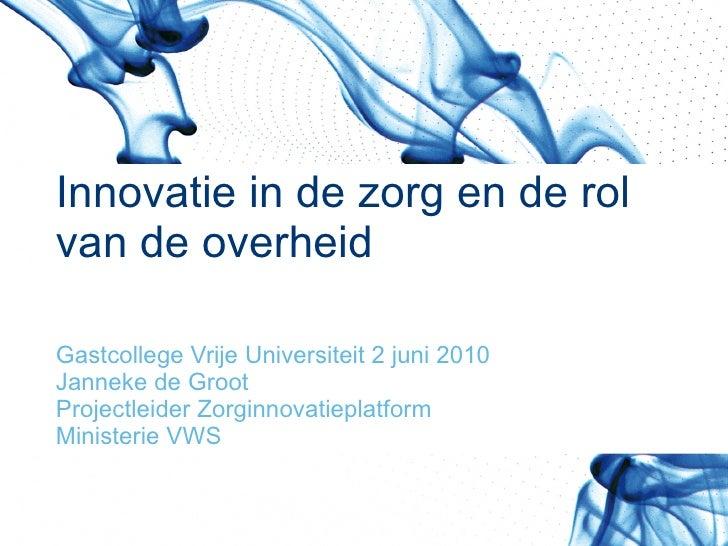 Innovatie in de zorg en de rol  van de overheid Gastcollege Vrije Universiteit 2 juni 2010 Janneke de Groot Projectleider ...