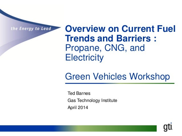 Overview on Current Fuel Trends and Barriers : Propane, CNG, and Electricity Green Vehicles Workshop Ted Barnes Gas Techno...