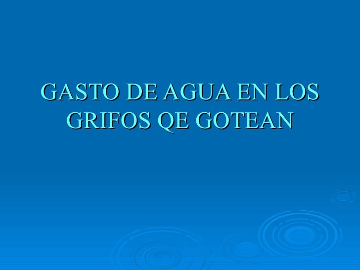 GASTO DE AGUA EN LOS GRIFOS QE GOTEAN