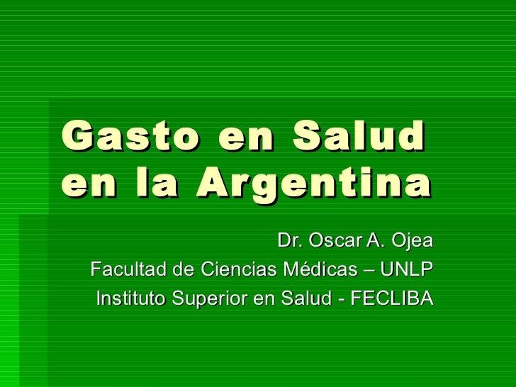 Gasto en Salud en la Argentina Dr. Oscar A. Ojea Facultad de Ciencias Médicas – UNLP Instituto Superior en Salud - FECLIBA