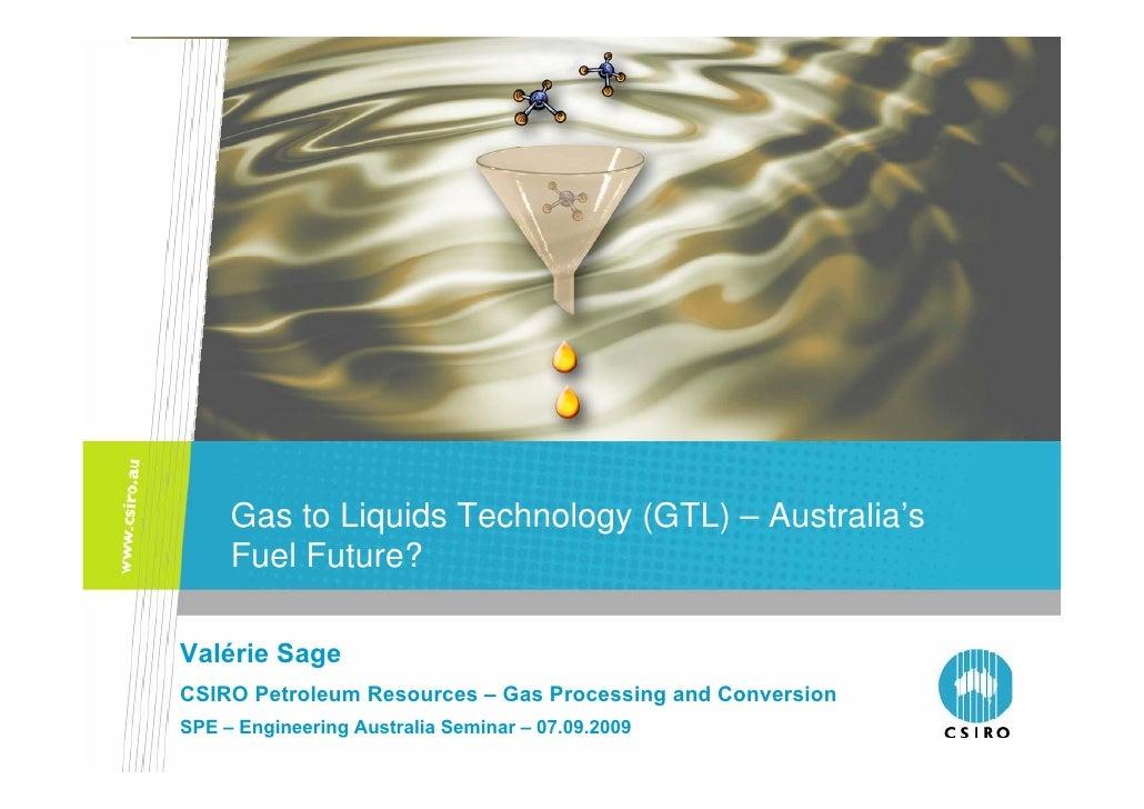 Gas to Liquids Technology (GTL) – Australia's      Fuel Future?  Valérie Sage CSIRO Petroleum Resources – Gas Processing a...