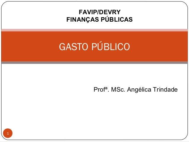FAVIP/DEVRY FINANÇAS PÚBLICAS  GASTO PÚBLICO  Profª. MSc. Angélica Trindade  1