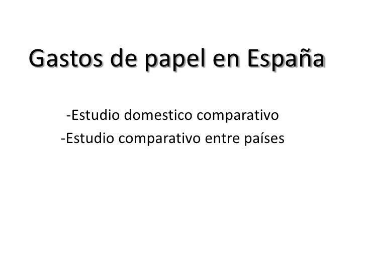Gastos de papel en España   -Estudio domestico comparativo  -Estudio comparativo entre países
