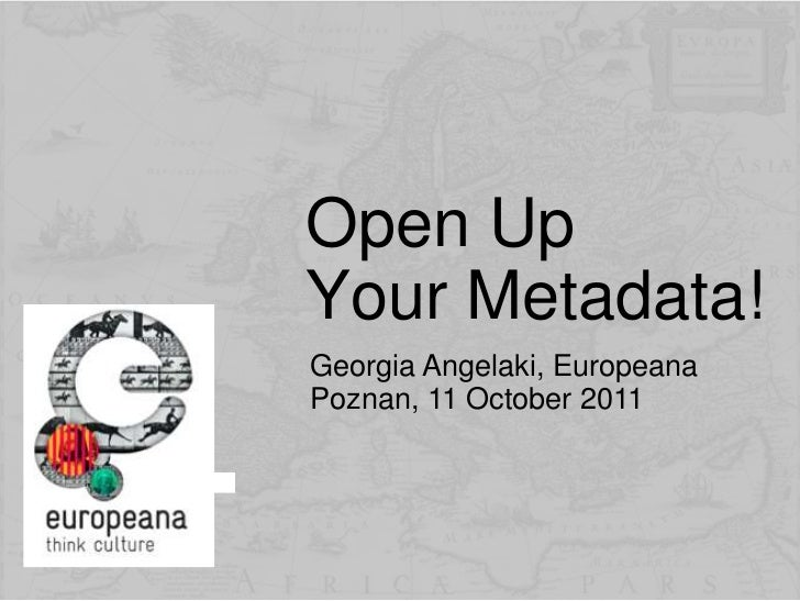 Open Up Your Metadata!<br />Georgia Angelaki, EuropeanaPoznan, 11 October 2011<br />