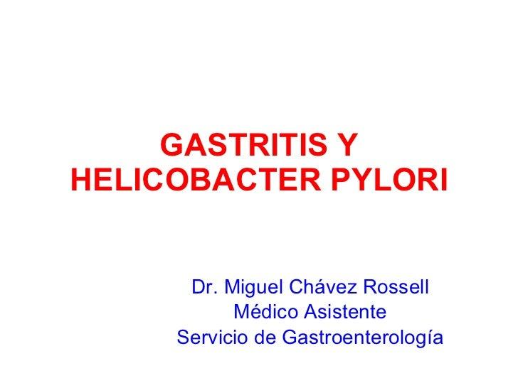 GASTRITIS Y HELICOBACTER PYLORI Dr. Miguel Chávez Rossell Médico Asistente Servicio de Gastroenterología